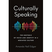 Culturally Speaking: The Rhetoric of Voice and Identity in a Mediated Culture, Paperback/Amanda Nell Edgar
