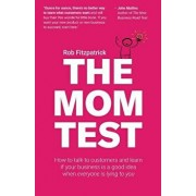 The Mom Test: How to Talk to Customers & Learn If Your Business Is a Good Idea When Everyone Is Lying to You, Paperback/Rob Fitzpatrick