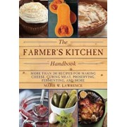 The Farmer's Kitchen Handbook: More Than 200 Recipes for Making Cheese, Curing Meat, Preserving, Fermenting, and More, Paperback/Marie W. Lawrence