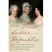 First Ladies of the Republic: Martha Washington, Abigail Adams, Dolley Madison, and the Creation of an Iconic American Role, Paperback/Jeanne E. Abrams