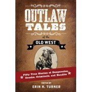 Outlaw Tales of the Old West: Fifty True Stories of Desperados, Crooks, Criminals, and Bandits, Paperback/Erin H. Turner