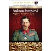 Ferdinand intregitorul -nasterea Romaniei mari/Dan Silviu Boerescu