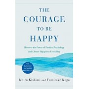 The Courage to Be Happy: Discover the Power of Positive Psychology and Choose Happiness Every Day, Hardcover/Ichiro Kishimi