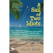 A Sail of Two Idiots: 100+ Lessons and Laughs from a Non-Sailor Who Quit the Rat Race, Took the Helm, and Sailed to a New Life in the Caribb, Paperback