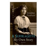 A Suffragette - My Own Story (Illustrated): The Inspiring Autobiography of the Women Who Founded the Militant WPSU Movement and Fought to Win the Righ, Paperback/Emmeline Pankhurst