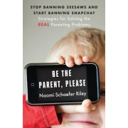 Be the Parent, Please!: Stop Banning Seesaws and Start Banning Snapchat: Strategies for Solving the Real Parenting Problems