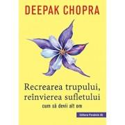 Recrearea Trupului, Reinvierea Sufletului. Ed. 2/Deepak Chopra