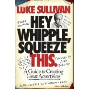 Hey, Whipple, Squeeze This: A Guide to Creating Great Advertising
