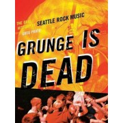 Grunge Is Dead: The Oral History of Seattle Rock Music, Paperback