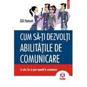 Cum sa-ti dezvolti abilitatile de comunicare. Ce stiu, fac si spun expertii in comunicare/Gill Hasson