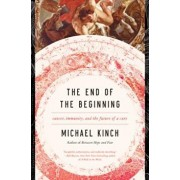 The End of the Beginning: Cancer, Immunity, and the Future of a Cure, Hardcover/Michael Kinch