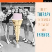 The best therapy in the world is time out with friends. - M.I.L.K.