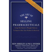 The Art of Selling Pharmaceuticals: Using The Doctor's Thought Patterns To Improve How Your Product Is Received, Paperback/Paul Snyder