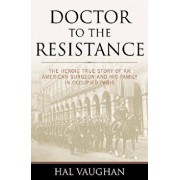Doctor to the Resistance: The Heroic True Story of an American Surgeon and His Family in Occupied Paris, Paperback/Hal Vaughan