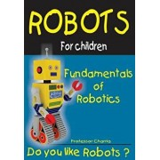 Fundamentals of Robotics: Fun for Parents and Children, Paperback/Prof Charria