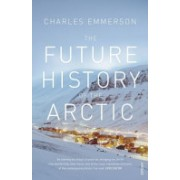 Future History of the Arctic - How Climate, Resources and Geopolitics are Reshaping the North, and Why it Matters to the World (9780099523536)