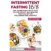 Intermittent Fasting 16/8: The 16:8 Method Step by Step to Lose Weight, Eat Healthy and Feel Better Following this Lifestyle: Includes 25 Delicio, Paperback/Mark William