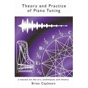 Theory and Practice of Piano Tuning: A Manual on the Art, Techniques and Theory, Paperback/Brian Capleton Phd