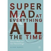 Super Mad at Everything All the Time: Political Media and Our National Anger, Paperback/Alison Dagnes