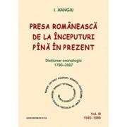 Presa romaneasca de la inceputuri pina in prezent. Dictionar cronologic 1790-2007 (Vol. III, 1945-1989)/I. Hangiu