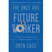 The Once and Future Worker: A Vision for the Renewal of Work in America, Hardcover/Oren Cass