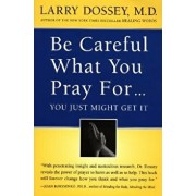Be Careful What You Pray For, You Might Just Get It: What We Can Do about the Unintentional Effects of Our Thoughts, Prayers and Wishes, Paperback/Larry Dossey