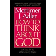 How to Think about God: A Guide for the 20th-Century Pagan, Paperback/Mortimer Jerome Adler