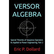 Versor Algebra: Special Theories of Sequence Operators as Applied to Power Engineering, Part 2, Paperback/Eric P. Dollard