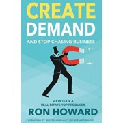 Create Demand and Stop Chasing Business: Secrets from a Top Real Estate Producer, Paperback/Ron Howard