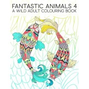 Fantastic Animals 4: A Wild Adult Colouring Book: 35 Coloring Pages Featuring Fish, Owls, Deer, Llamas, Sloths & More for Relaxation & Stre, Paperback/Maverick Infanta