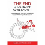 The End of Insurance As We Know It: How Millennials, Insurtech, and Venture Capital Will Disrupt the Ecosystem, Paperback/Cpcu Clu Chfc Rob Galbraith