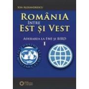 Romania intre est si vest vol.1 Aderarea la FMI si BIRD - Ion Alexandrescu