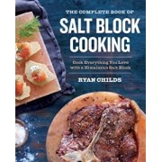 The Complete Book of Salt Block Cooking: Cook Everything You Love with a Himalayan Salt Block, Paperback/Ryan Childs