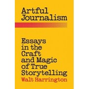 Artful Journalism: Essays in the Craft and Magic of True Storytelling, Paperback/Walt Harrington