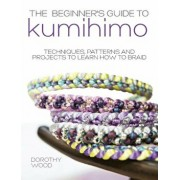 The Beginner's Guide to Kumihimo: Techniques, Patterns and Projects to Learn How to Braid, Paperback/Dorothy Wood