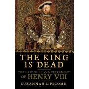 The King Is Dead: The Last Will and Testament of Henry VIII, Paperback/Suzannah Lipscomb