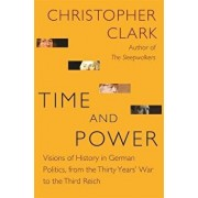 Time and Power: Visions of History in German Politics, from the Thirty Years' War to the Third Reich, Hardcover/Christopher Clark