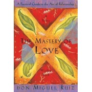 The Mastery of Love: A Practical Guide to the Art of Relationship, Paperback