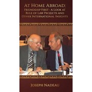 At Home Abroad - Friendship First: A Look at Rule of Law Projects and Other International Insights, Hardcover/Joseph Nadeau