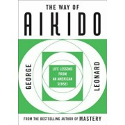 Way of Aikido, The: Life Lessons from an American Sensei: Life Lessons from an American Sensei, Paperback/George Leonard
