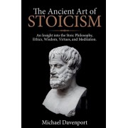 The Ancient Art of Stoicism: An Insight into the Stoic Philosophy, Ethics, Wisdom, Virtues, and Meditation, Paperback/Michael Davenport
