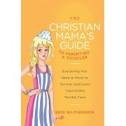The Christian Mama's Guide to Parenting a Toddler: Everything You Need to Know to Survive (and Love) Your Child's Terrible Twos, Paperback/Erin MacPherson