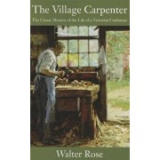The Village Carpenter: The Classic Memoir of the Life of a Victorian Craftsman, Paperback/Walter Rose