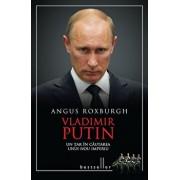 Vladimir Putin - Un tar in cautarea unui nou imperiu/Angus Roxburgh