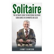 Solitaire: The Ultimate Guide to Mastering the Solitaire Card Game in 30 Minutes or Less!, Paperback/Jimmy Dawson