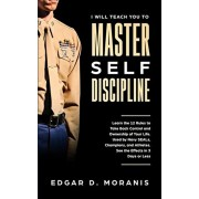 I Will Teach You to Master Self-Discipline: Learn the 12 Rules to Take Back Control and Ownership of Your Life. Used by Navy SEALs, Champions, and Ath, Paperback/Edgar D. Moranis