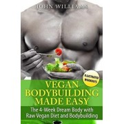 Vegan Bodybuilding Made Easy: The 4-Week Dream Body with Raw Vegan Diet and Bodybuilding, Paperback/John Williams