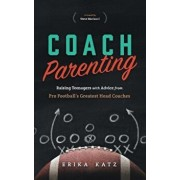 Coach Parenting: Raising Teenagers with Advice from Pro Football's Greatest Head Coaches, Paperback/Erika Katz