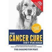 The Cancer Cure Diet for Dogs: Using the Ketogenic Diet to Prevent, Treat, and Cure Cancer in Your Furriest Family Member, Paperback/The Dogington Post