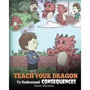 Teach Your Dragon to Understand Consequences: A Dragon Book to Teach Children about Choices and Consequences. a Cute Children Story to Teach Kids Grea, Paperback/Steve Herman